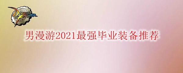 DNF男漫游2021最强毕业装备推荐