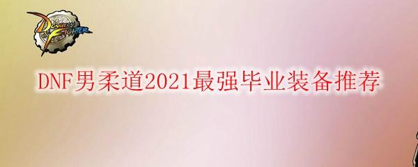 DNF男柔道2021最强毕业装备推荐