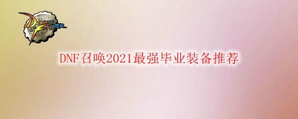 DNF召唤2021最强毕业装备推荐