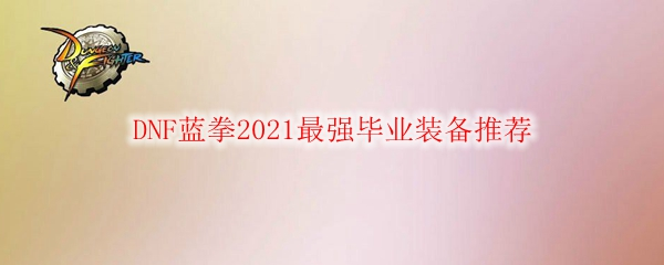 DNF蓝拳2021最强毕业装备推荐