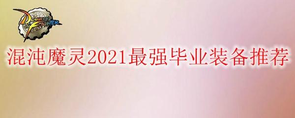 DNF混沌魔灵2021最强毕业装备推荐