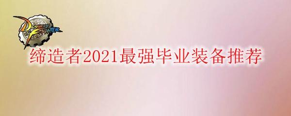 DNF缔造者2021最强毕业装备推荐