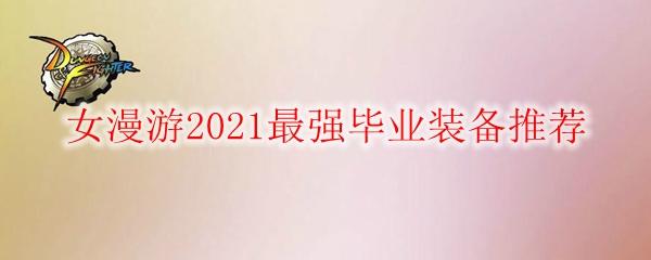 DNF女漫游2021最强毕业装备推荐