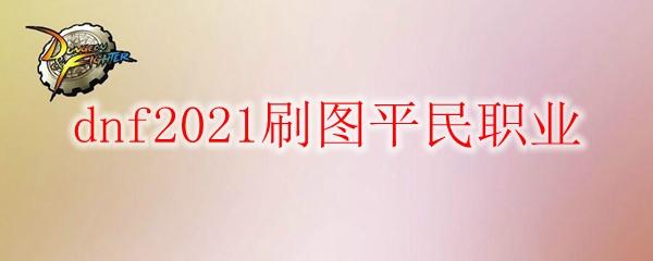 dnf2021刷图平民职业