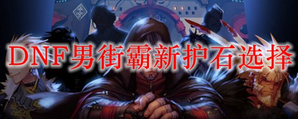 DNF男街霸新护石选择
