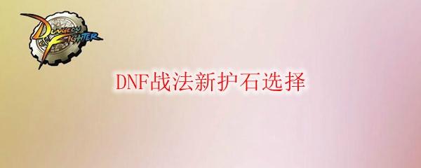 DNF战法新护石选择