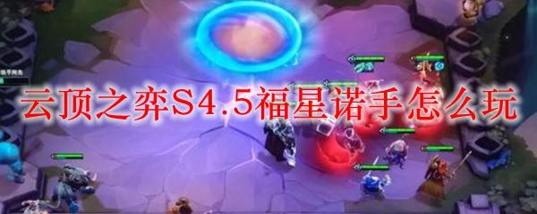云顶之弈S4.5福星诺手怎么玩