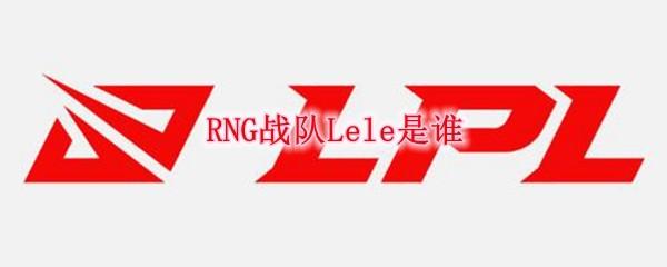 RNG战队Lele是谁