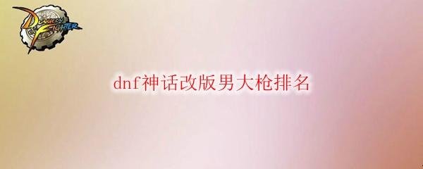 dnf神话改版男大枪排名