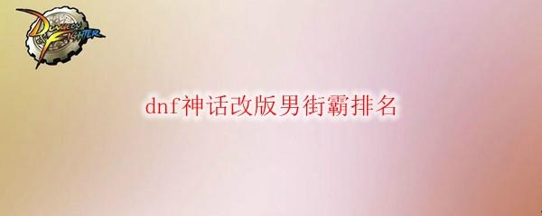 dnf神话改版男街霸排名