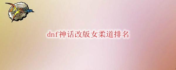 dnf神话改版女柔道排名