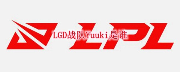 LGD战队Yuuki是谁