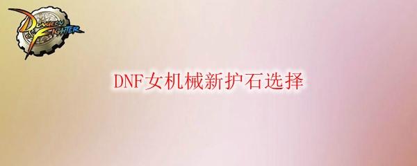 DNF女机械新护石选择