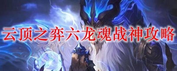 云顶之弈六龙魂战神攻略