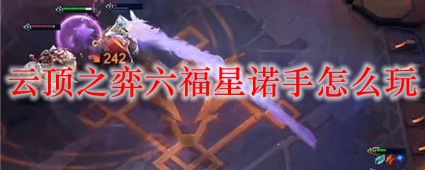 云顶之弈六福星诺手怎么玩