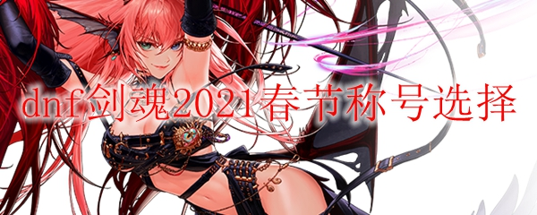 dnf剑魂2021春节称号选择