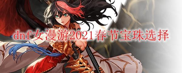 dnf女漫游2021春节宝珠选择