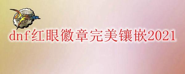 dnf红眼徽章完美镶嵌2021