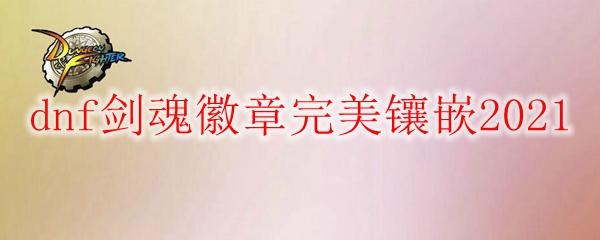 dnf剑魂徽章完美镶嵌2021