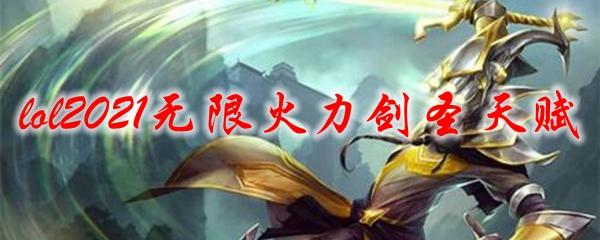 lol2021无限火力剑圣天赋