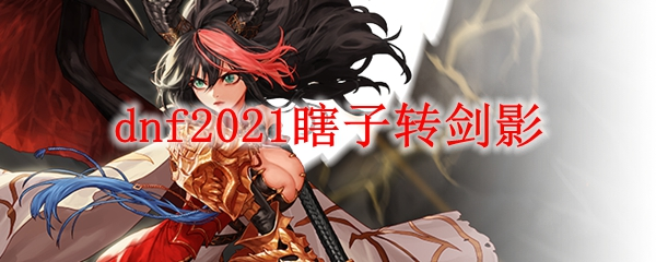 dnf2021瞎子转剑影