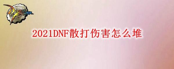 2021DNF散打伤害怎么堆