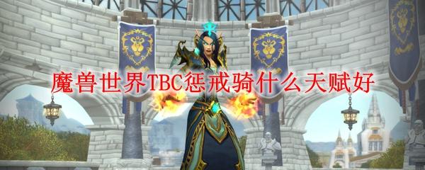 魔兽世界TBC惩戒骑什么天赋好