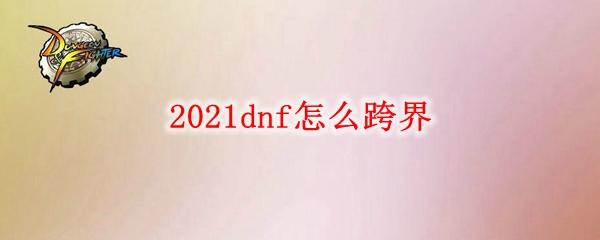 2021dnf怎么跨界