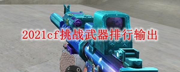 2021cf挑战武器排行输出