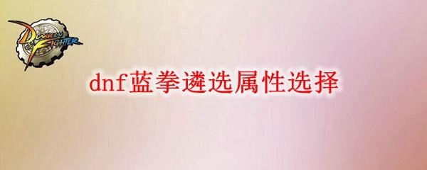 dnf蓝拳遴选属性怎么选