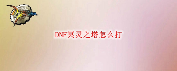 DNF冥灵之塔怎么打