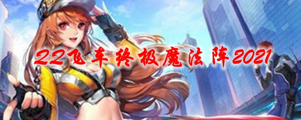 QQ飞车终极魔法阵2021