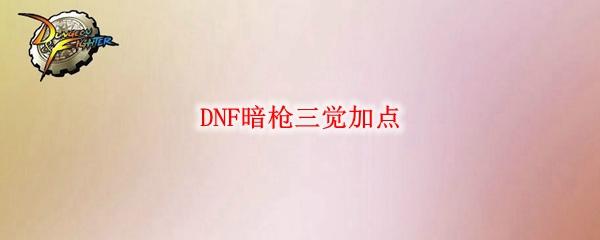 DNF暗枪三觉加点